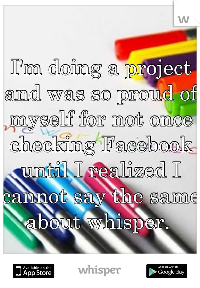 I'm doing a project and was so proud of myself for not once checking Facebook until I realized I cannot say the same about whisper.