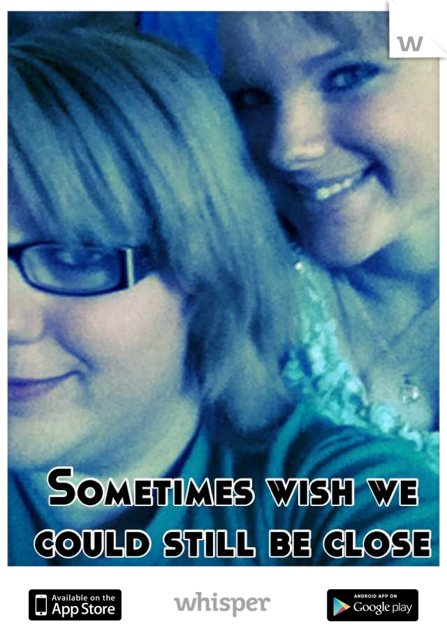 Sometimes wish we could still be close as before