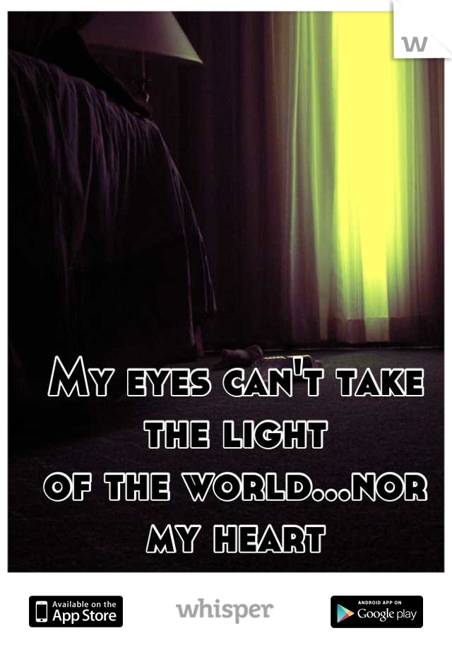 My eyes can't take the light  of the world...nor my heart  at the moment.