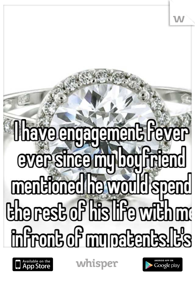 I have engagement fever ever since my boyfriend mentioned he would spend the rest of his life with me infront of my patents.It's all I can think about!