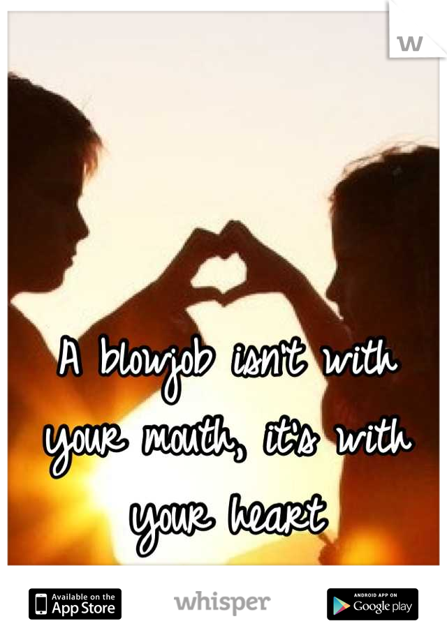 A blowjob isn't with your mouth, it's with your heart