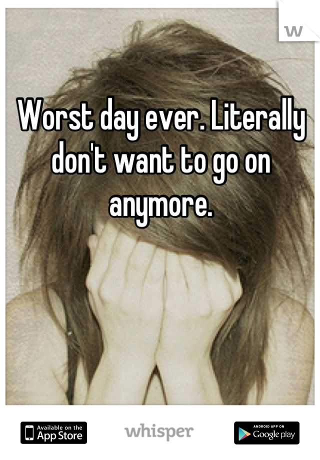 Worst day ever. Literally don't want to go on anymore.
