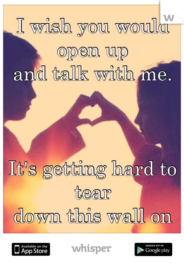 I wish you would open up  and talk with me.     It's getting hard to tear  down this wall on my own..