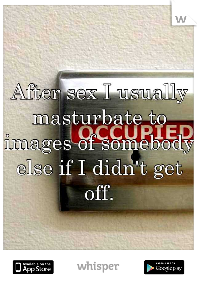 After sex I usually masturbate to images of somebody else if I didn't get off.