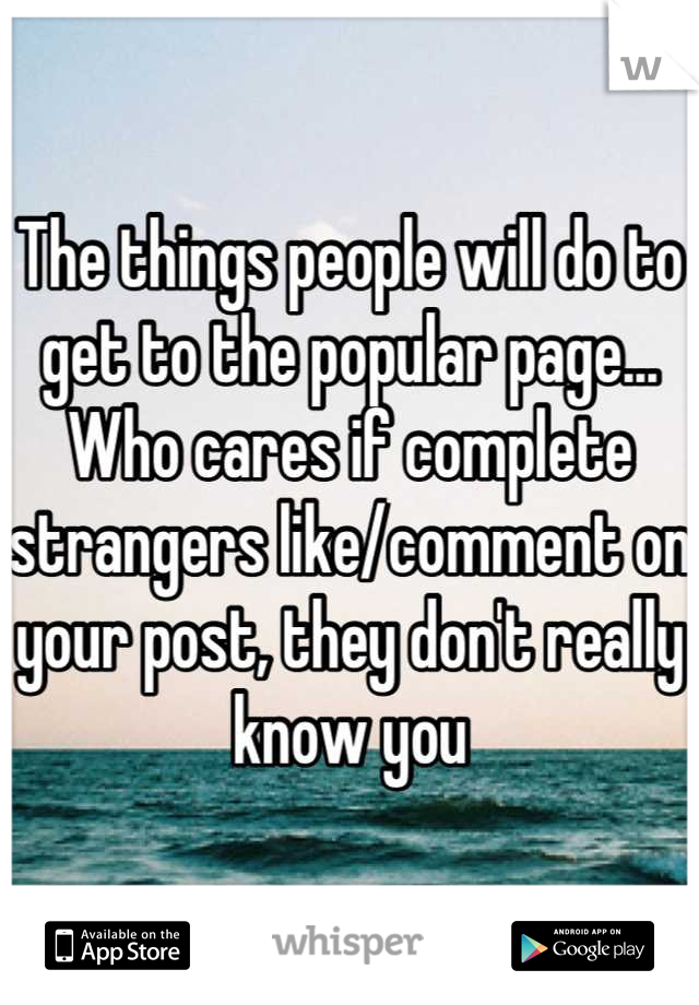 The things people will do to get to the popular page... Who cares if complete strangers like/comment on your post, they don't really know you