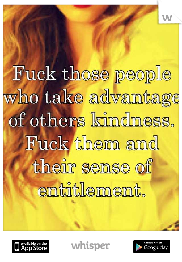 Fuck those people who take advantage of others kindness. Fuck them and their sense of entitlement.