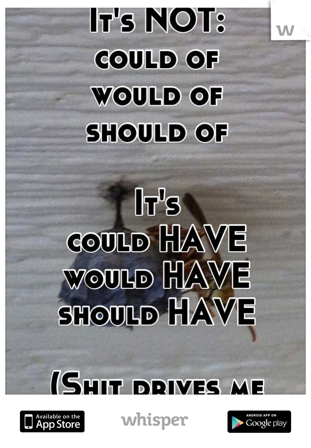 It's NOT: could of would of  should of  It's could HAVE would HAVE should HAVE                                  (Shit drives me crazy)