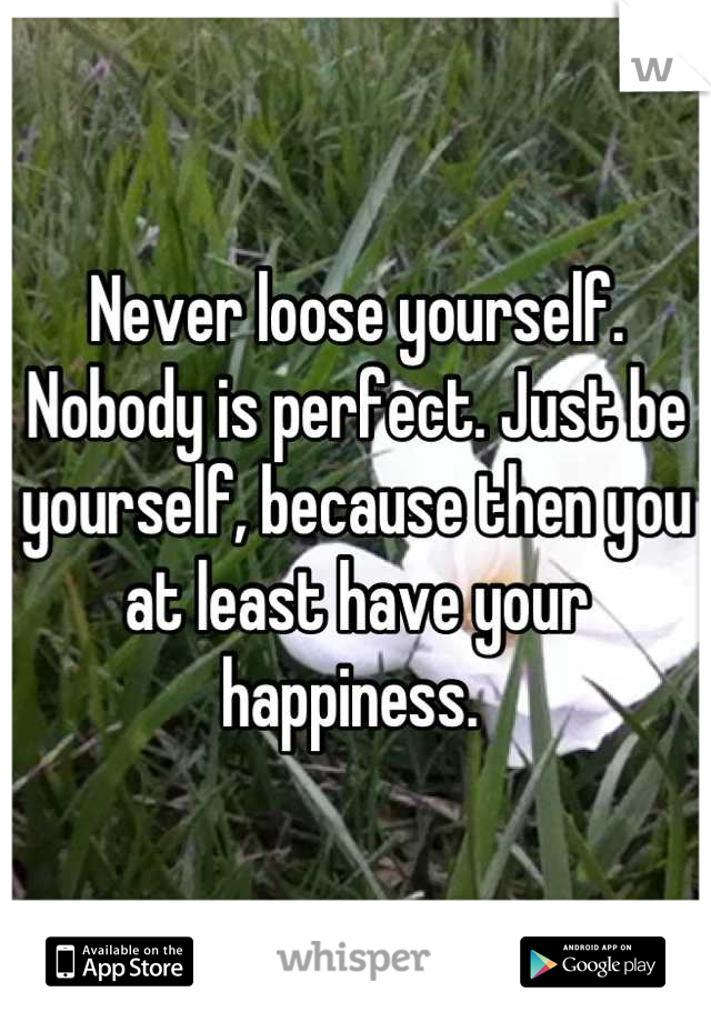 Never loose yourself. Nobody is perfect. Just be yourself, because then you at least have your happiness.
