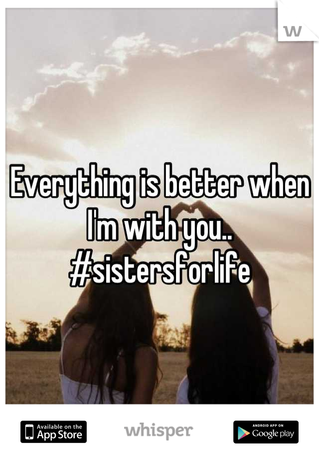Everything is better when I'm with you.. #sistersforlife