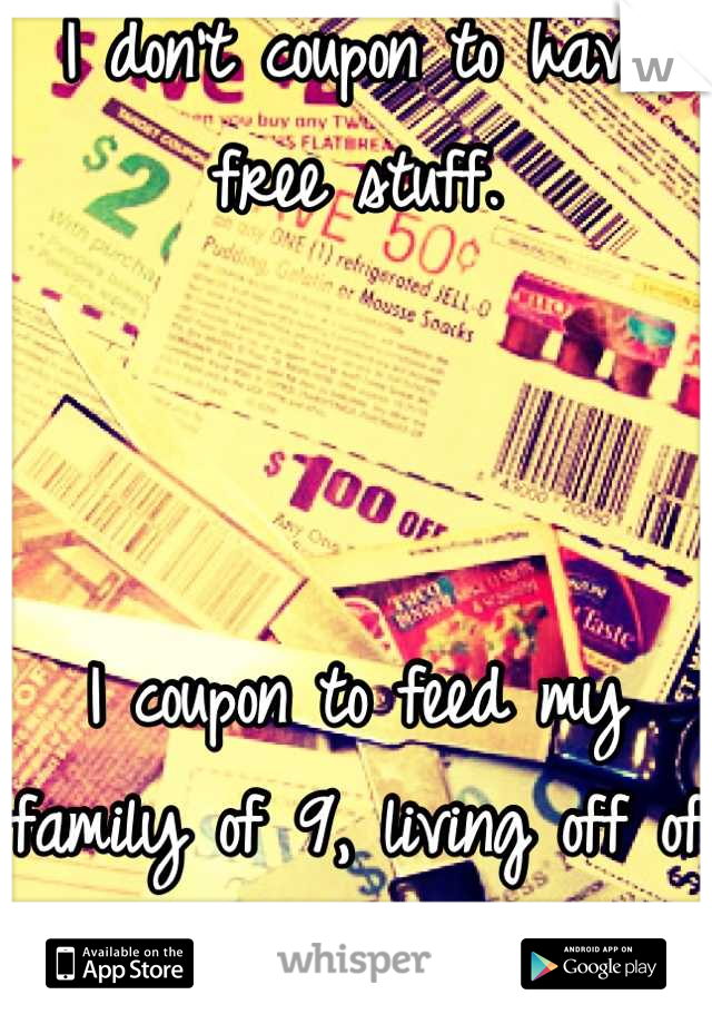 I don't coupon to have free stuff.    I coupon to feed my family of 9, living off of one income.