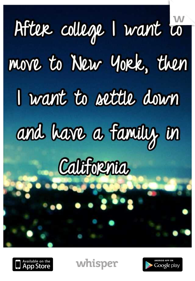 After college I want to move to New York, then I want to settle down and have a family in California