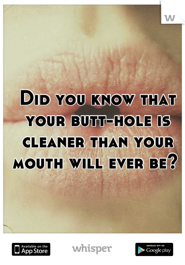 Did you know that your butt-hole is cleaner than your mouth will ever be?