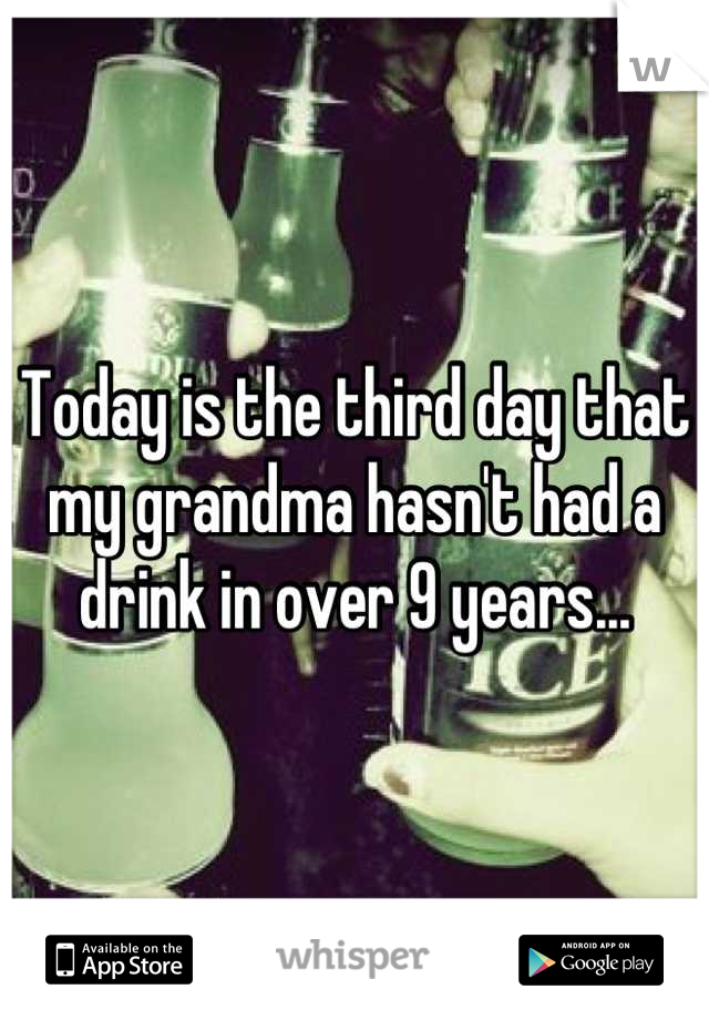 Today is the third day that my grandma hasn't had a drink in over 9 years...