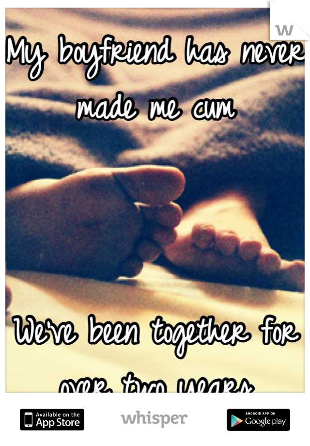 My boyfriend has never made me cum    We've been together for over two years