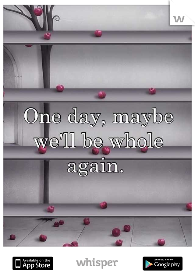 One day, maybe we'll be whole again.