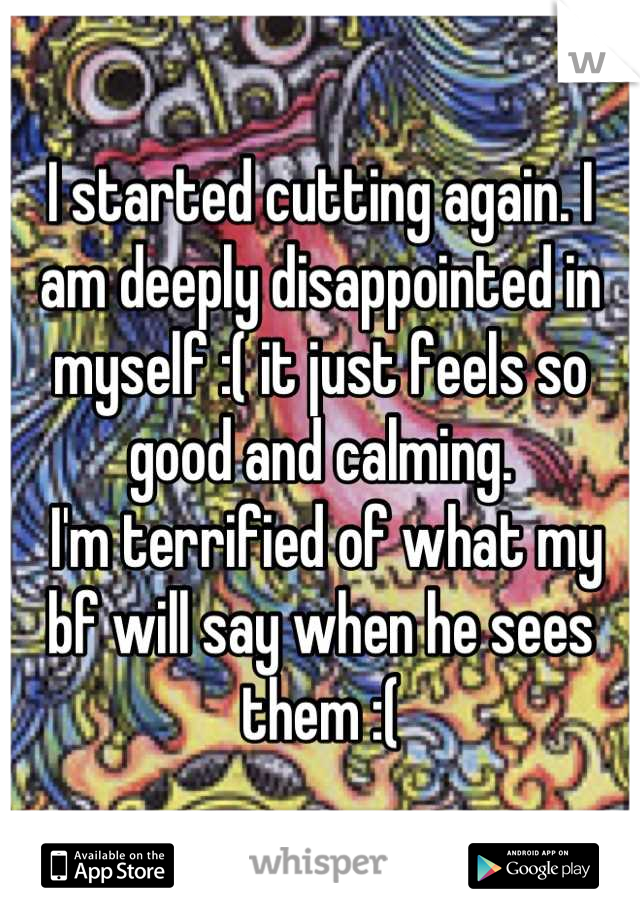I started cutting again. I am deeply disappointed in myself :( it just feels so good and calming.  I'm terrified of what my bf will say when he sees them :(