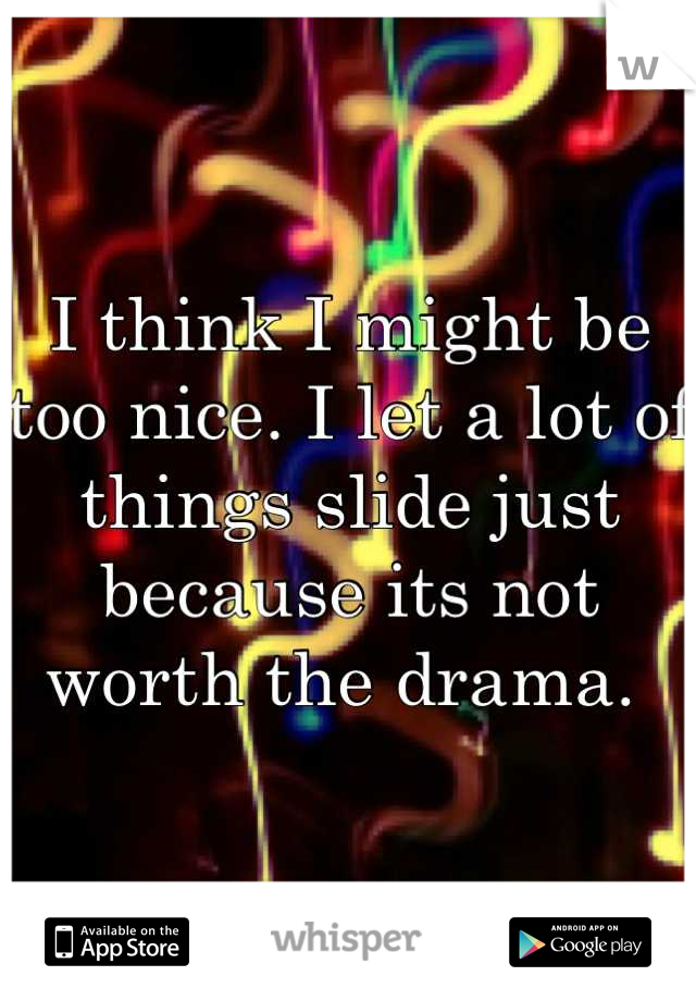 I think I might be too nice. I let a lot of things slide just because its not worth the drama.