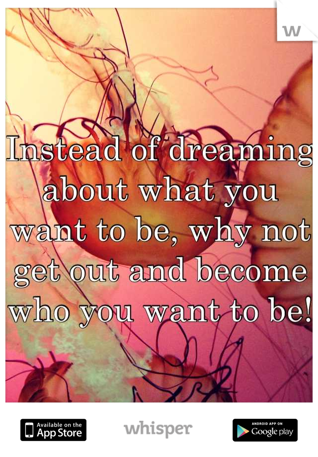 Instead of dreaming about what you want to be, why not get out and become who you want to be!