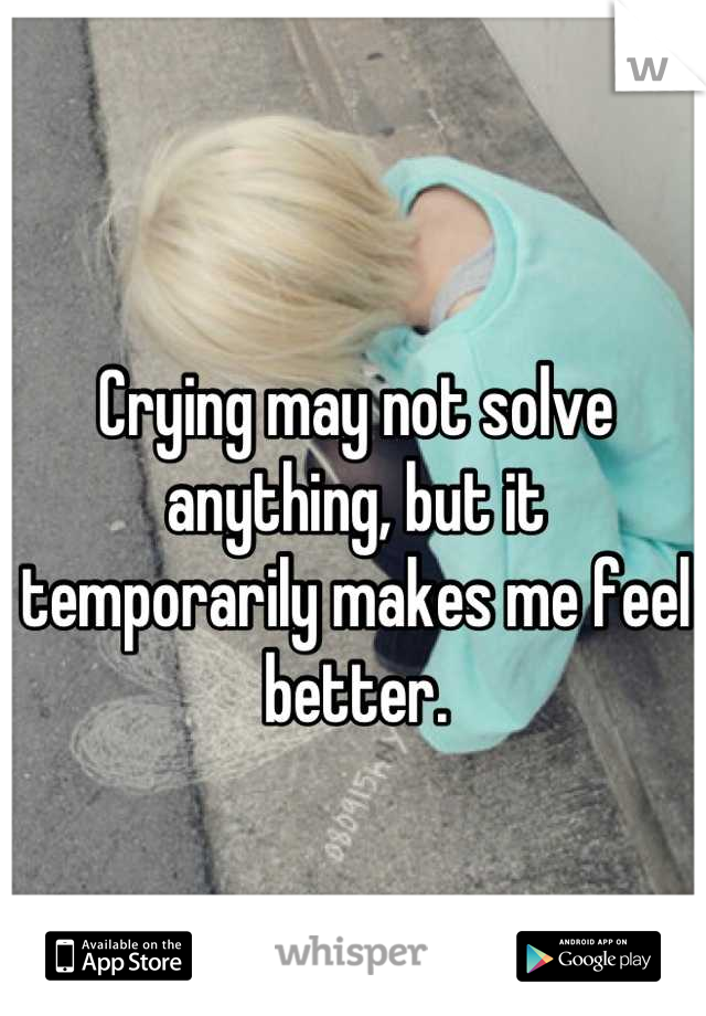Crying may not solve anything, but it temporarily makes me feel better.