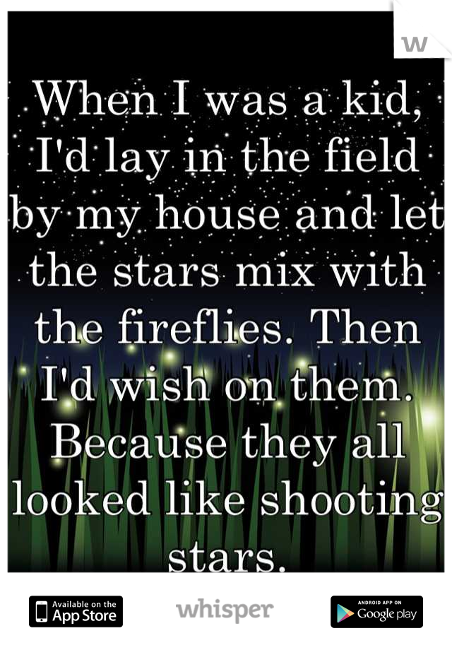When I was a kid, I'd lay in the field by my house and let the stars mix with the fireflies. Then I'd wish on them. Because they all looked like shooting stars.