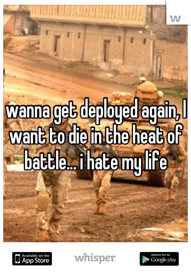 wanna get deployed again, I want to die in the heat of battle... i hate my life
