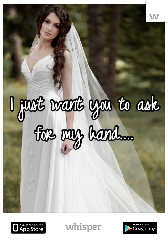 I just want you to ask for my hand....