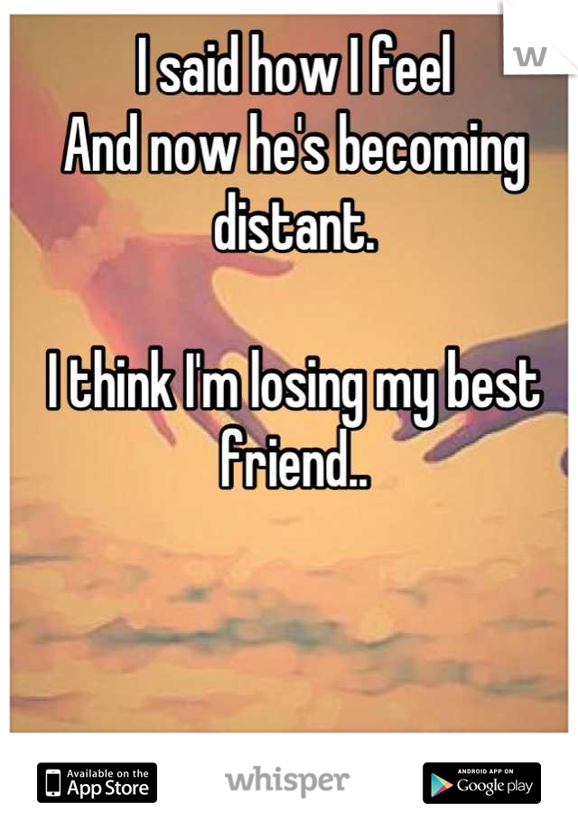 I said how I feel  And now he's becoming distant.  I think I'm losing my best friend..