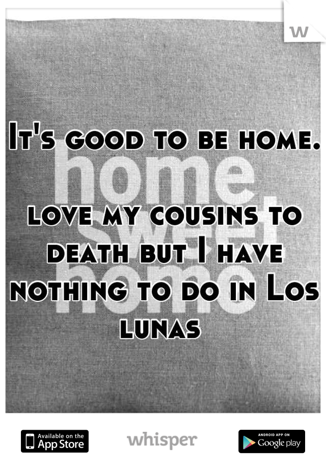It's good to be home.   love my cousins to death but I have nothing to do in Los lunas