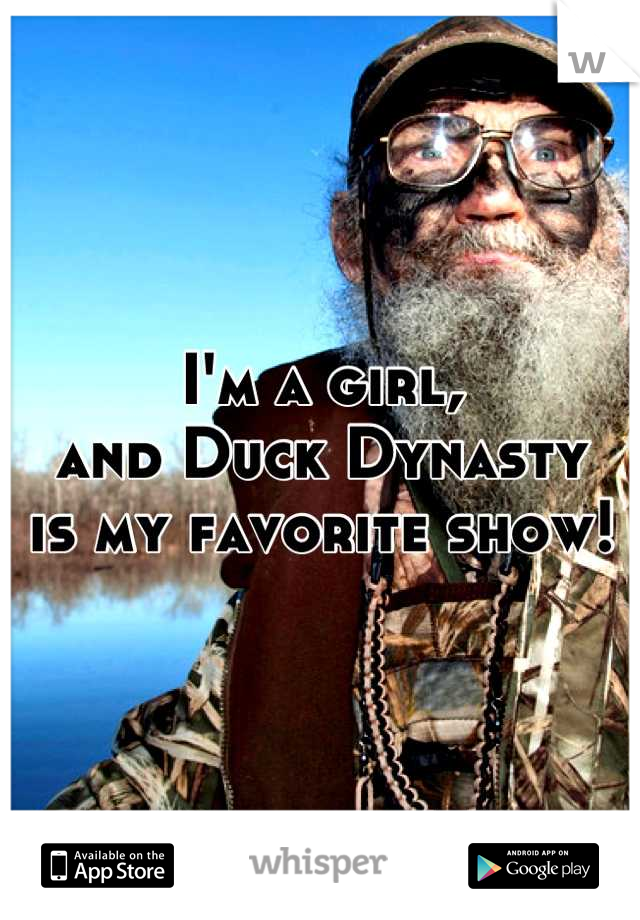 I'm a girl, and Duck Dynasty is my favorite show!