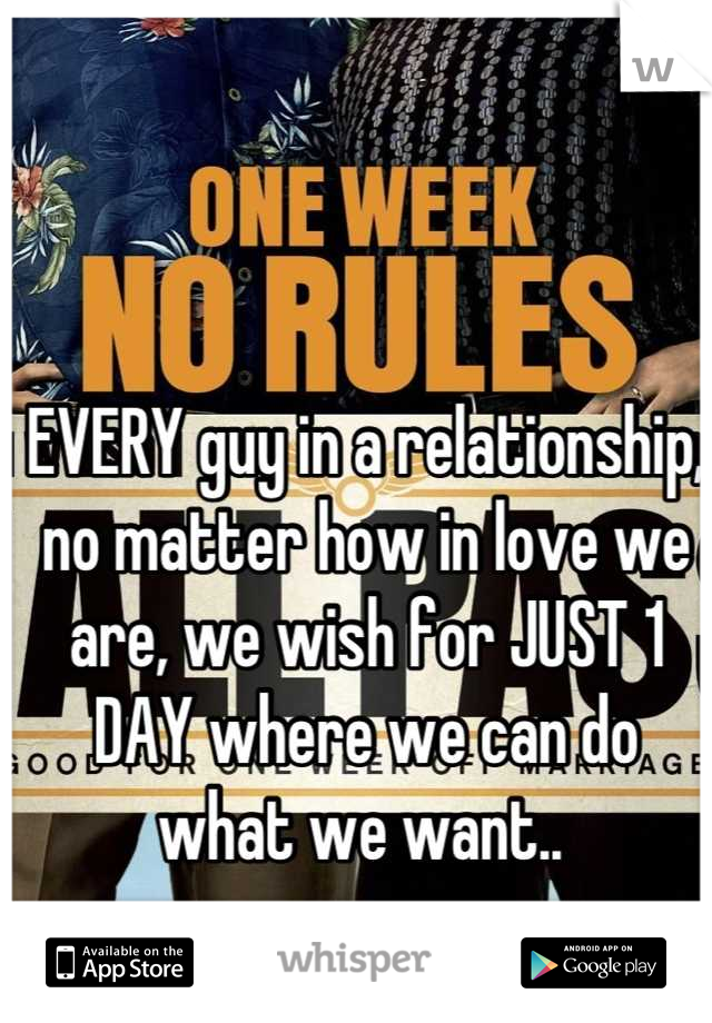 EVERY guy in a relationship, no matter how in love we are, we wish for JUST 1 DAY where we can do what we want..