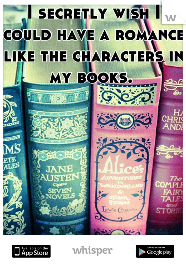 I secretly wish I could have a romance like the characters in my books.