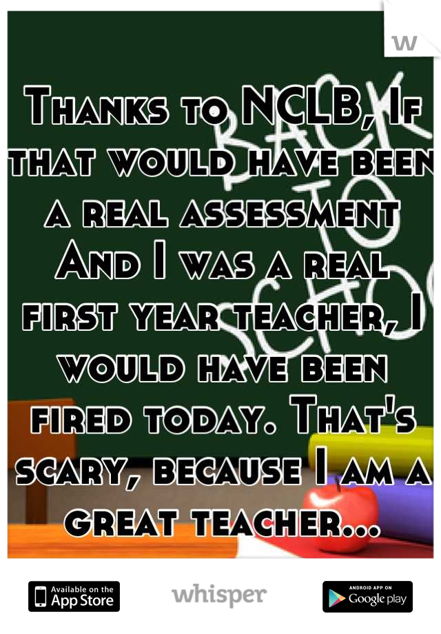 Thanks to NCLB, If that would have been a real assessment And I was a real first year teacher, I would have been fired today. That's scary, because I am a great teacher...