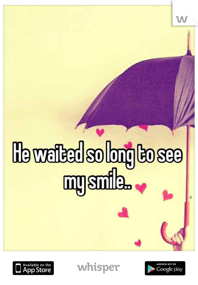 He waited so long to see  my smile..