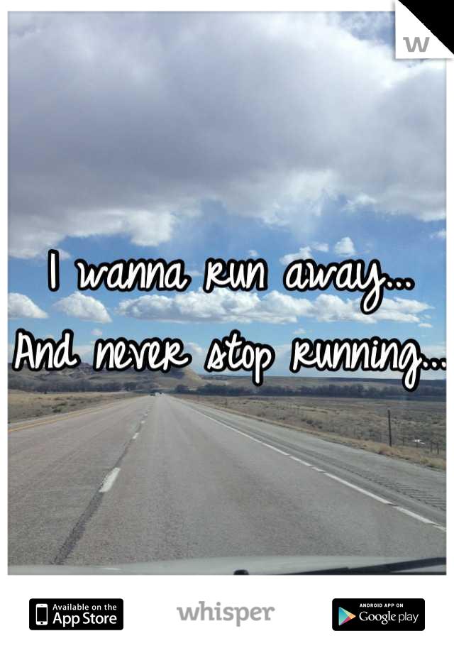 I wanna run away... And never stop running...