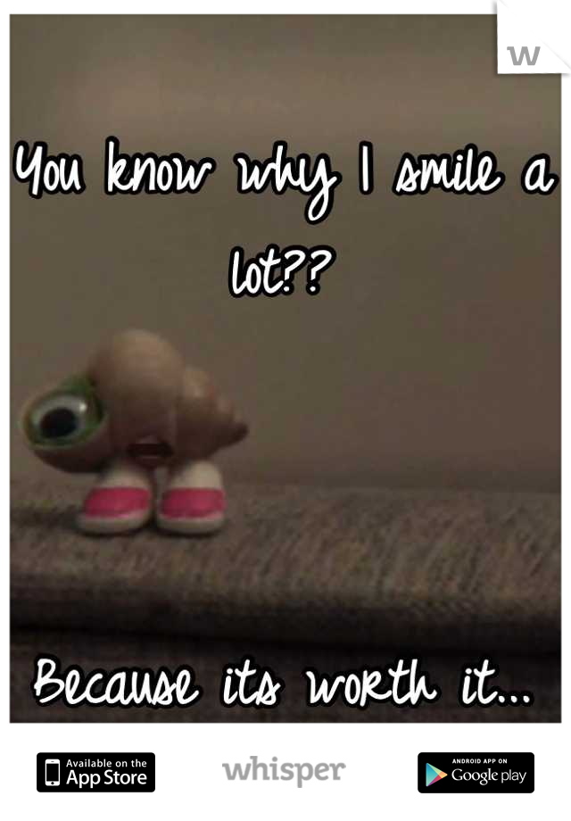 You know why I smile a lot??    Because its worth it...
