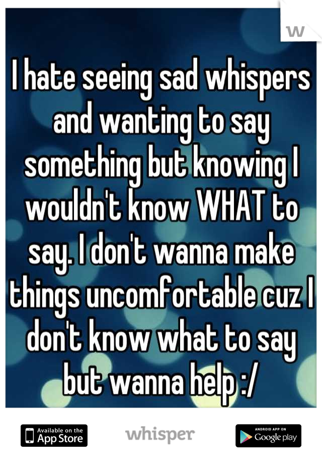 I hate seeing sad whispers and wanting to say something but knowing I wouldn't know WHAT to say. I don't wanna make things uncomfortable cuz I don't know what to say but wanna help :/