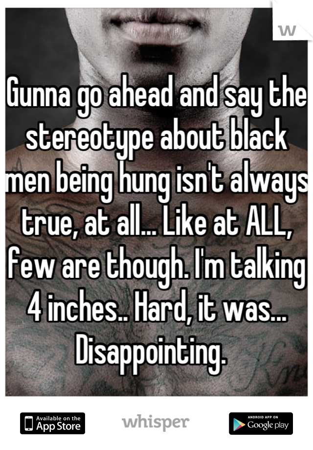 Gunna go ahead and say the stereotype about black men being hung isn't always true, at all... Like at ALL, few are though. I'm talking 4 inches.. Hard, it was... Disappointing.