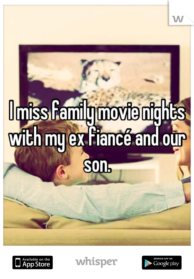 I miss family movie nights with my ex fiancé and our son.