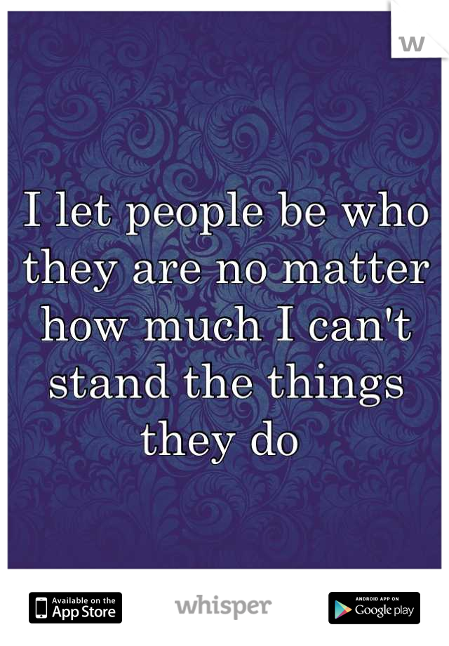 I let people be who they are no matter how much I can't stand the things they do