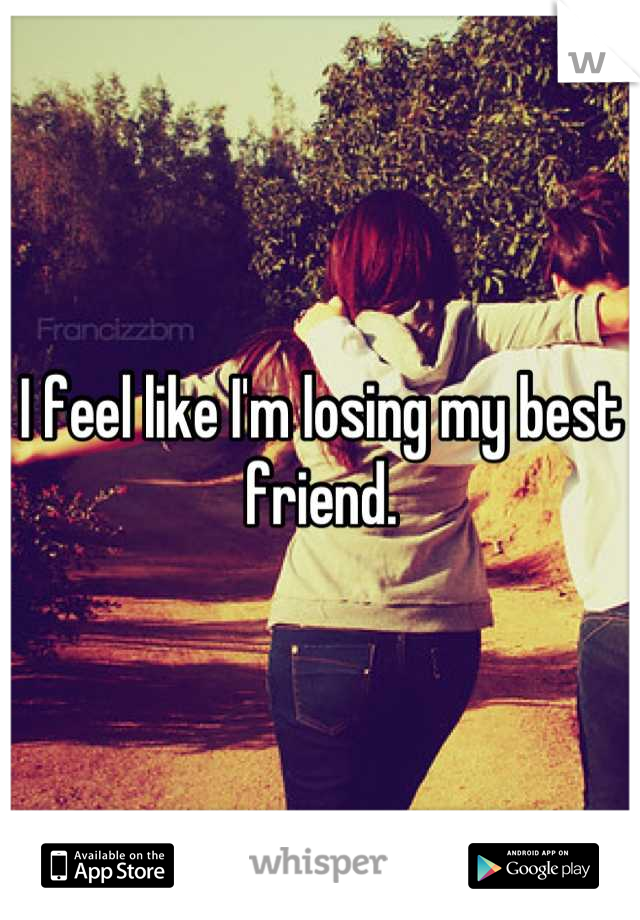 I feel like I'm losing my best friend.