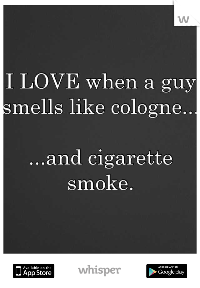I LOVE when a guy smells like cologne...  ...and cigarette smoke.
