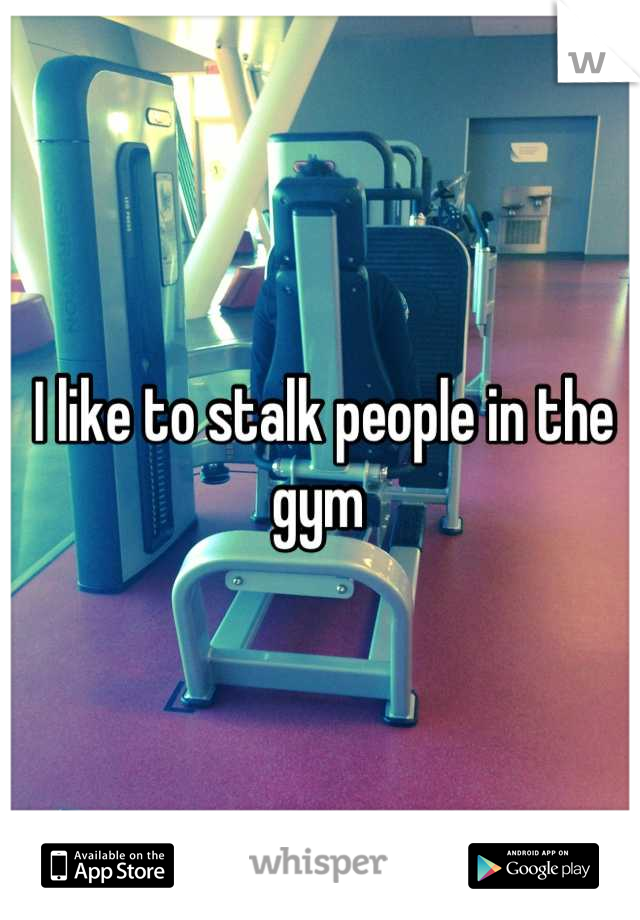 I like to stalk people in the gym