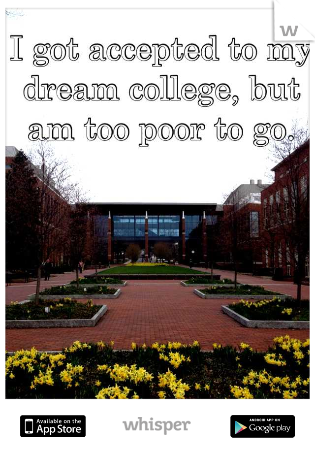 I got accepted to my dream college, but am too poor to go.