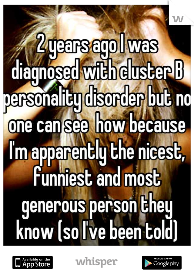 2 years ago I was diagnosed with cluster B personality disorder but no one can see  how because I'm apparently the nicest, funniest and most generous person they know (so I've been told)