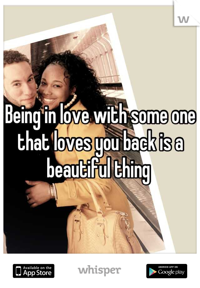 Being in love with some one that loves you back is a beautiful thing