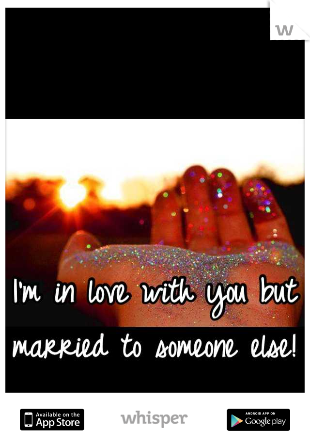 I'm in love with you but married to someone else!