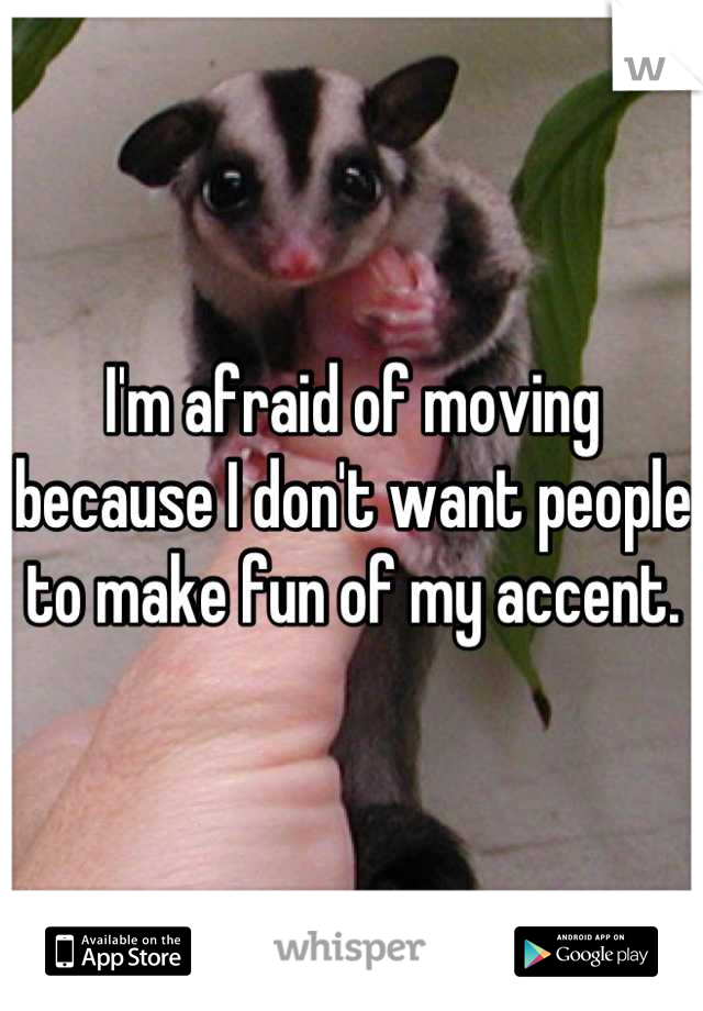 I'm afraid of moving because I don't want people to make fun of my accent.