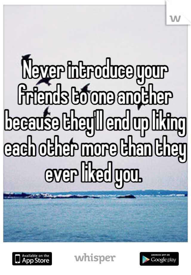 Never introduce your friends to one another because they'll end up liking each other more than they ever liked you.