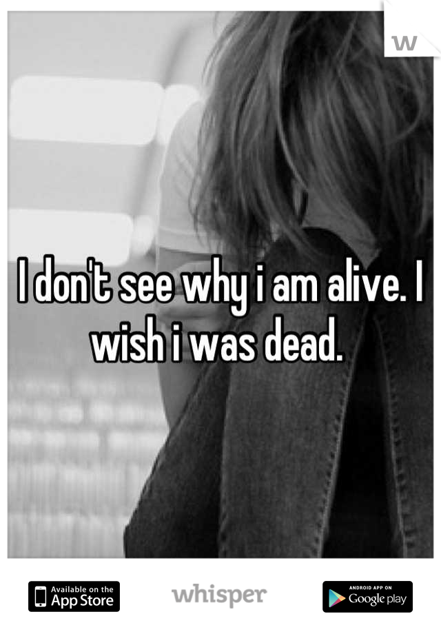 I don't see why i am alive. I wish i was dead.