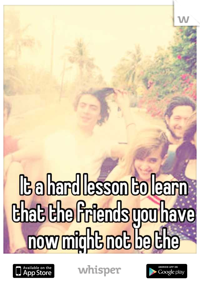 It a hard lesson to learn that the friends you have now might not be the friends you have later